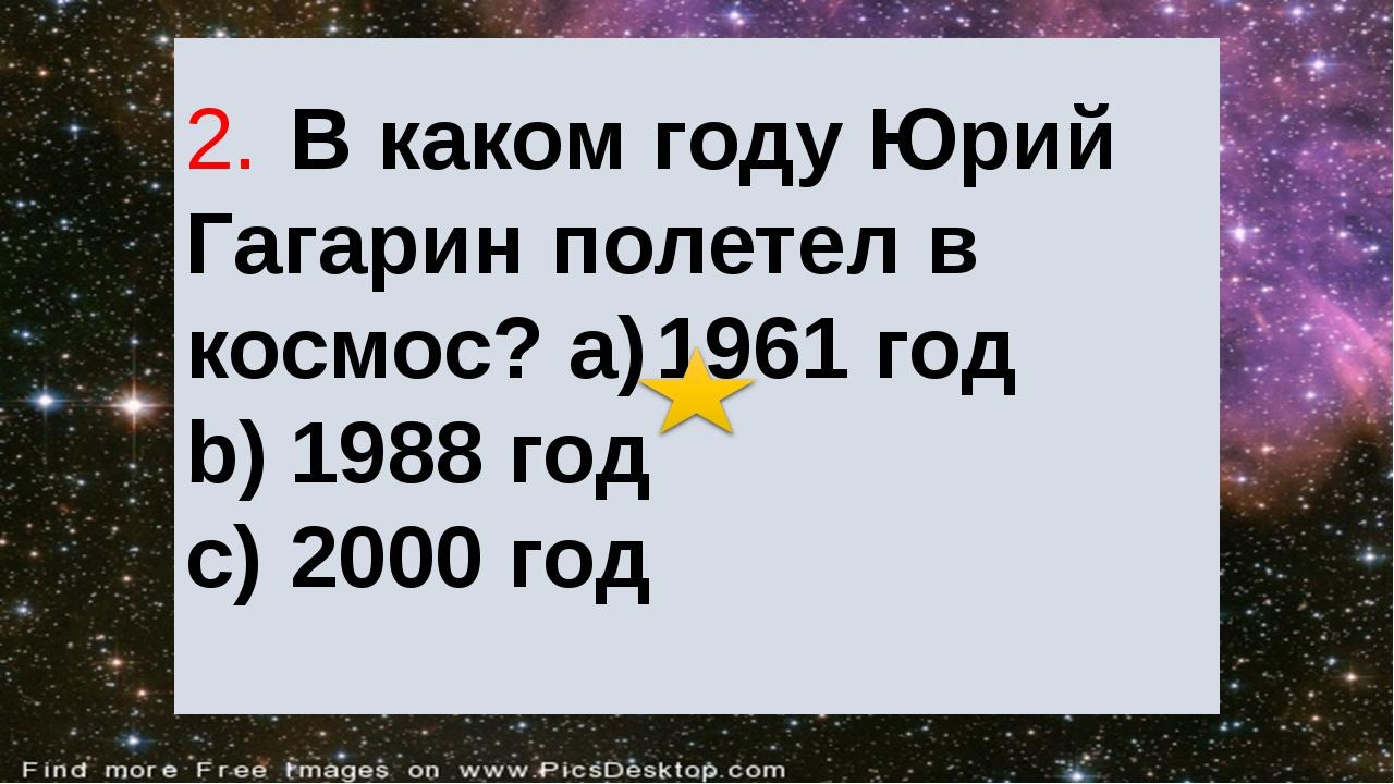 2.В каком году Юрий Гагарин полетел в космос? a)1961 год b)1988 год c)200...