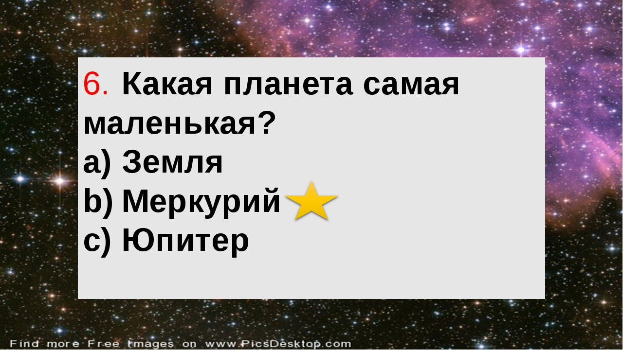 6.Какая планета самая маленькая? a)Земля b)Меркурий c)Юпитер