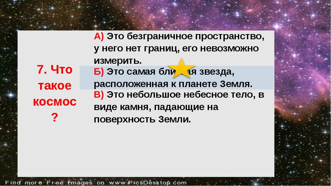 7.Чтотакое космос? А)Это безграничное пространство, у него нет границ, его н...