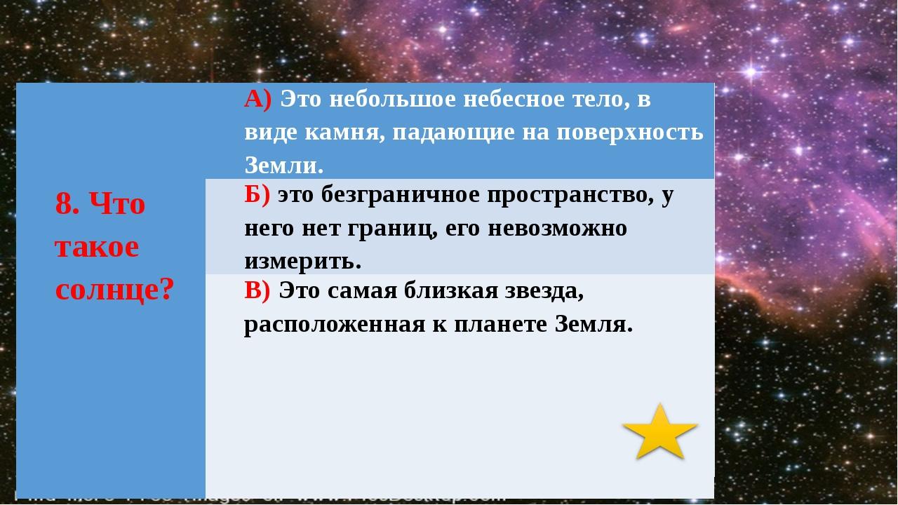 8.Чтотакое солнце? А)Это небольшое небесное тело, в виде камня, падающие на...