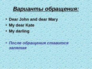 Варианты обращения: Dear John and dear Mary My dear Kate My darling После обр