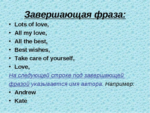 Завершающая фраза: Lots of love, All my love, All the best, Best wishes, Take...