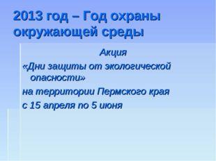 2013 год – Год охраны окружающей среды Акция «Дни защиты от экологической опа