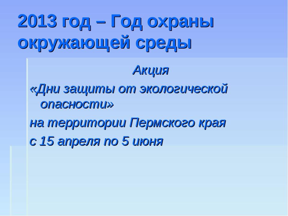 2013 год – Год охраны окружающей среды Акция «Дни защиты от экологической опа...