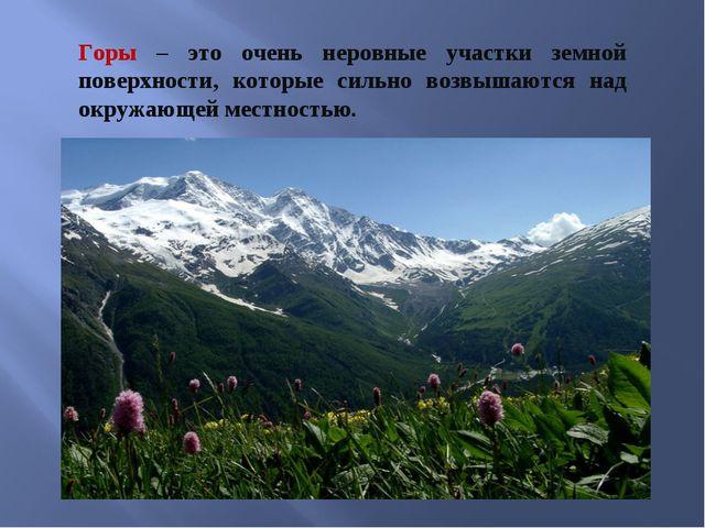 Горы – это очень неровные участки земной поверхности, которые сильно возвышаю...