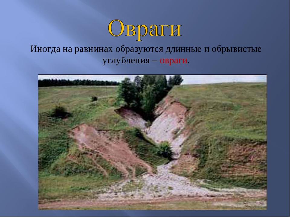 Иногда на равнинах образуются длинные и обрывистые углубления – овраги.