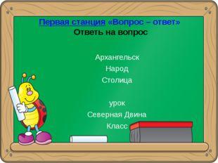 Первая станция «Вопрос – ответ» Ответь на вопрос Архангельск Народ Столица ур
