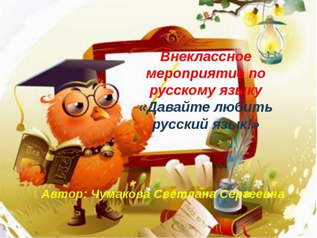 Внеклассное мероприятие по русскому языку «Давайте любить русский язык!» Авто...