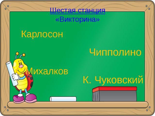 Шестая станция «Викторина» Карлосон С.Михалков Чипполино К. Чуковский