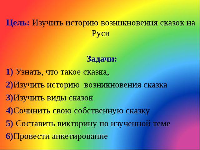 Цель: Изучить историю возникновения сказок на Руси Задачи: 1) Узнать, что та...