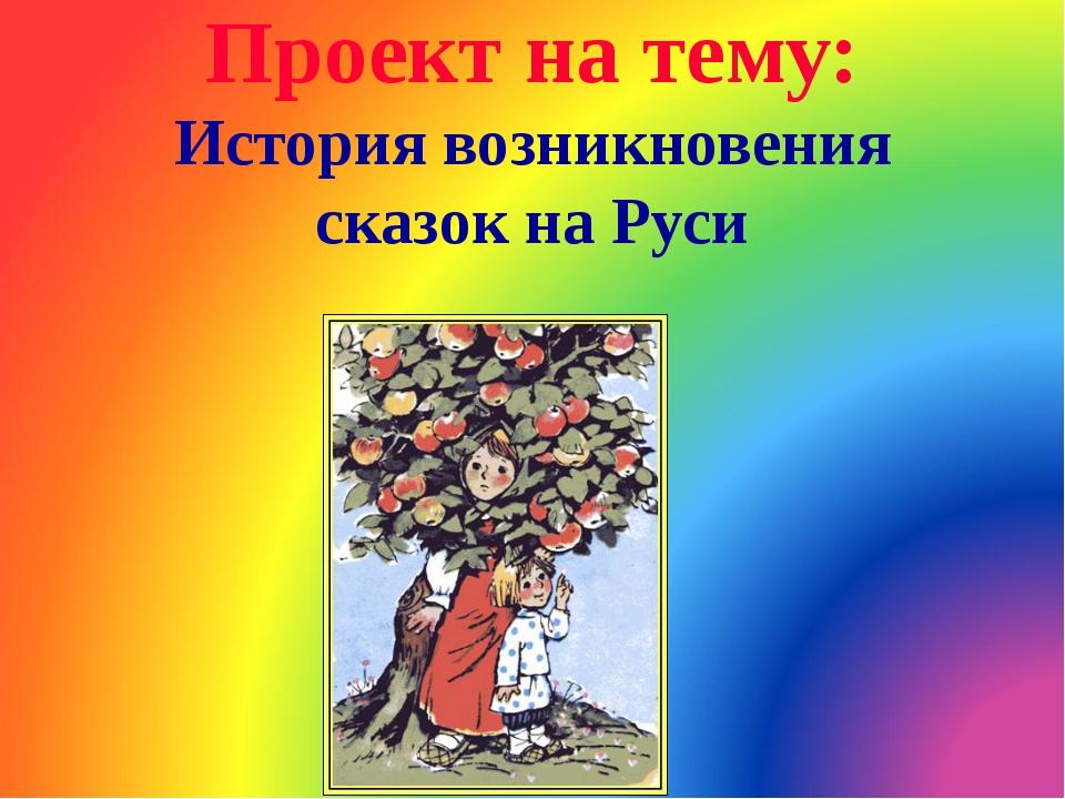 Проект на тему: История возникновения сказок на Руси