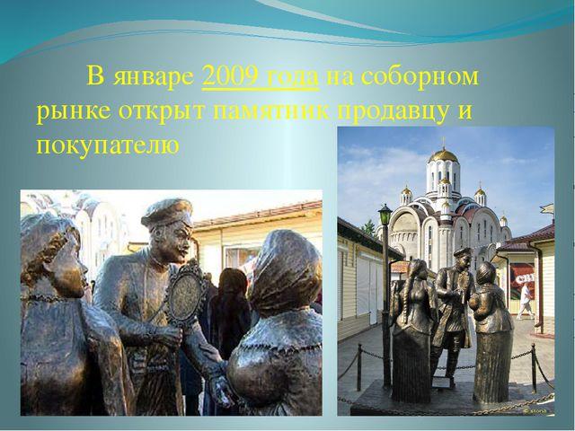 В январе2009 годана соборном рынке открыт памятник продавцу и покупателю