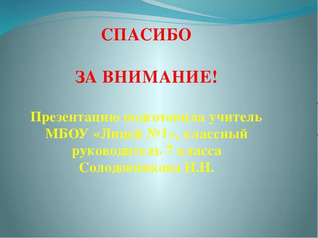 СПАСИБО ЗА ВНИМАНИЕ! Презентацию подготовила учитель МБОУ «Лицей №1», классн...