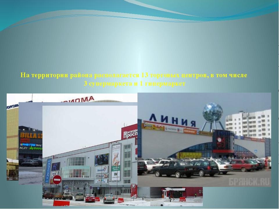 На территории района располагается 13 торговых центров, в том числе 3 суперм...