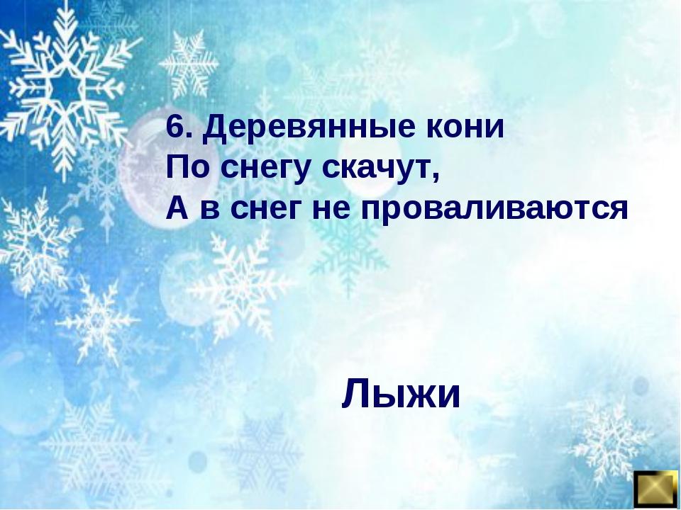 6. Деревянные кони По снегу скачут, А в снег не проваливаются Лыжи