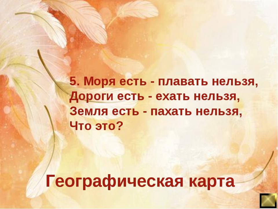 5. Моря есть - плавать нельзя, Дороги есть - ехать нельзя, Земля есть - пахат...