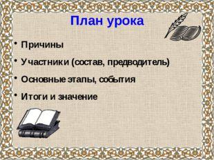 План урока Причины Участники (состав, предводитель) Основные этапы, события И