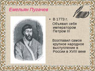 В 1773 г. Объявил себя императором Петром III Возглавил самое крупное народно