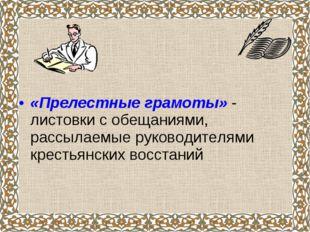 «Прелестные грамоты» - листовки с обещаниями, рассылаемые руководителями кре