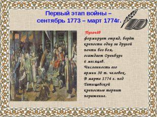 Первый этап войны – сентябрь 1773 – март 1774г. Пугачёв формирует отряд, берё