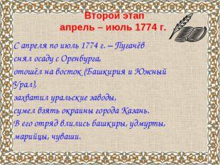 Второй этап апрель – июль 1774 г. С апреля по июль 1774 г. – Пугачёв снял ос