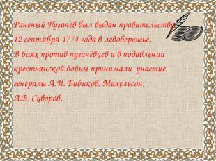 Раненый Пугачёв был выдан правительству 12 сентября 1774 года в левобережье.