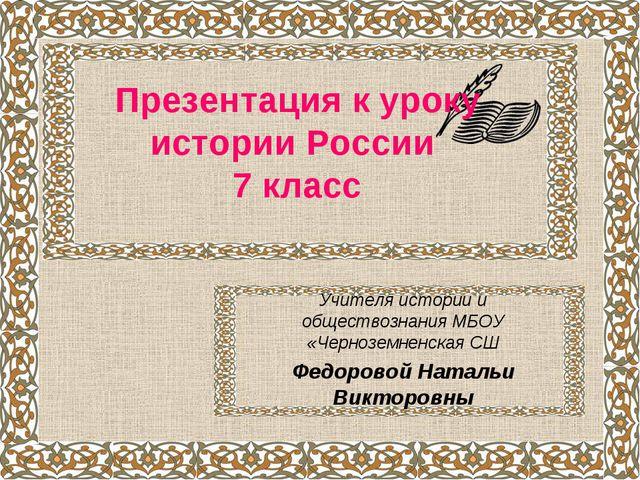 Презентация к уроку истории России 7 класс Учителя истории и обществознания...