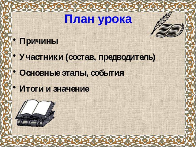 План урока Причины Участники (состав, предводитель) Основные этапы, события И...