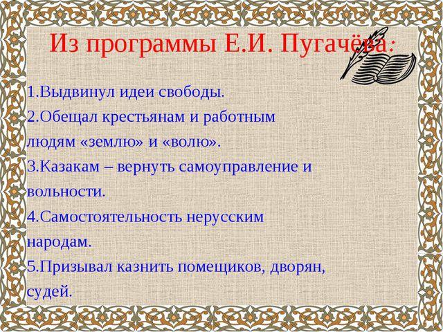 Из программы Е.И. Пугачёва: 1.Выдвинул идеи свободы. 2.Обещал крестьянам и ра...