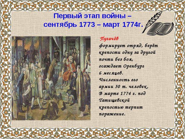 Первый этап войны – сентябрь 1773 – март 1774г. Пугачёв формирует отряд, берё...