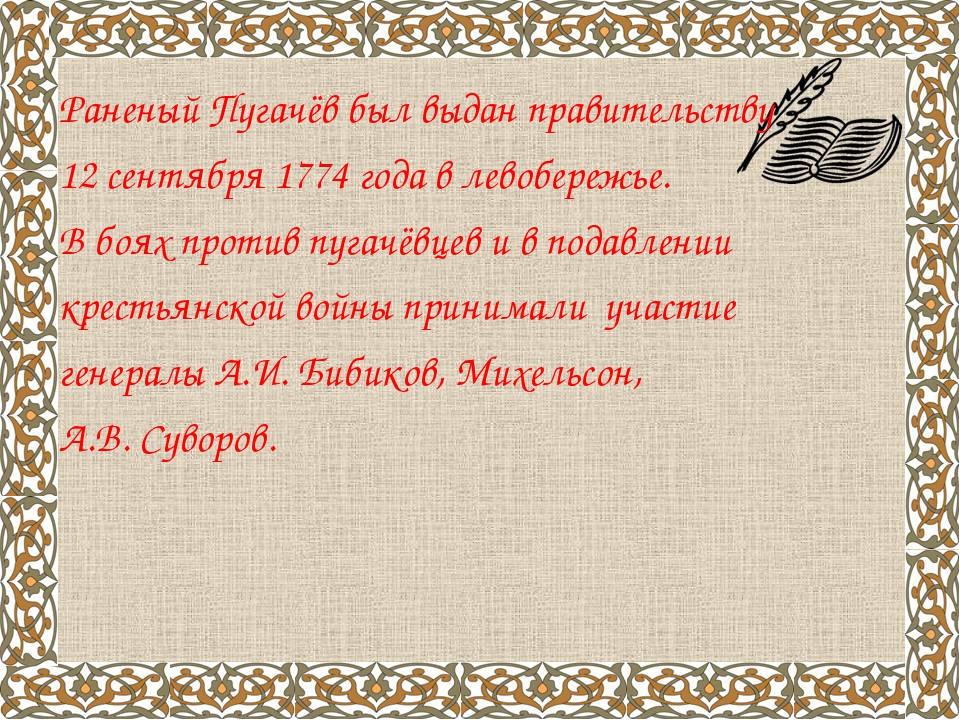 Раненый Пугачёв был выдан правительству 12 сентября 1774 года в левобережье....