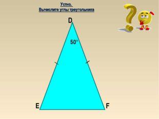 50° E F D Устно. Вычислите углы треугольника