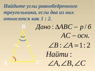 Найдите углы равнобедренного треугольника, если два из них относятся как 1 :