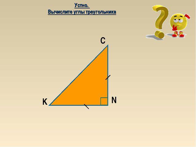 C K N Устно. Вычислите углы треугольника