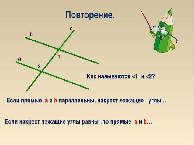 2 1 a c b Повторение. Если прямые а и b параллельны, накрест лежащие углы… Ес...