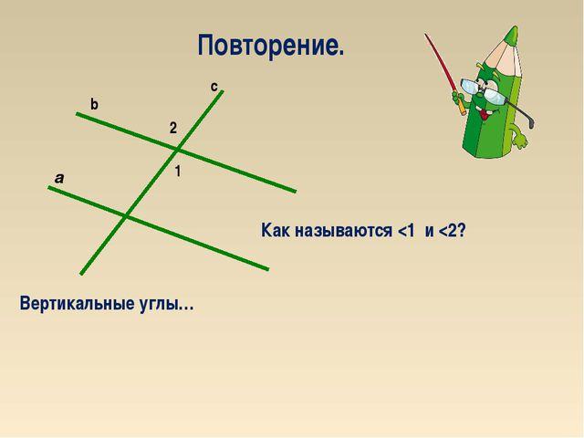 2 1 a c b Повторение. Вертикальные углы… Как называются