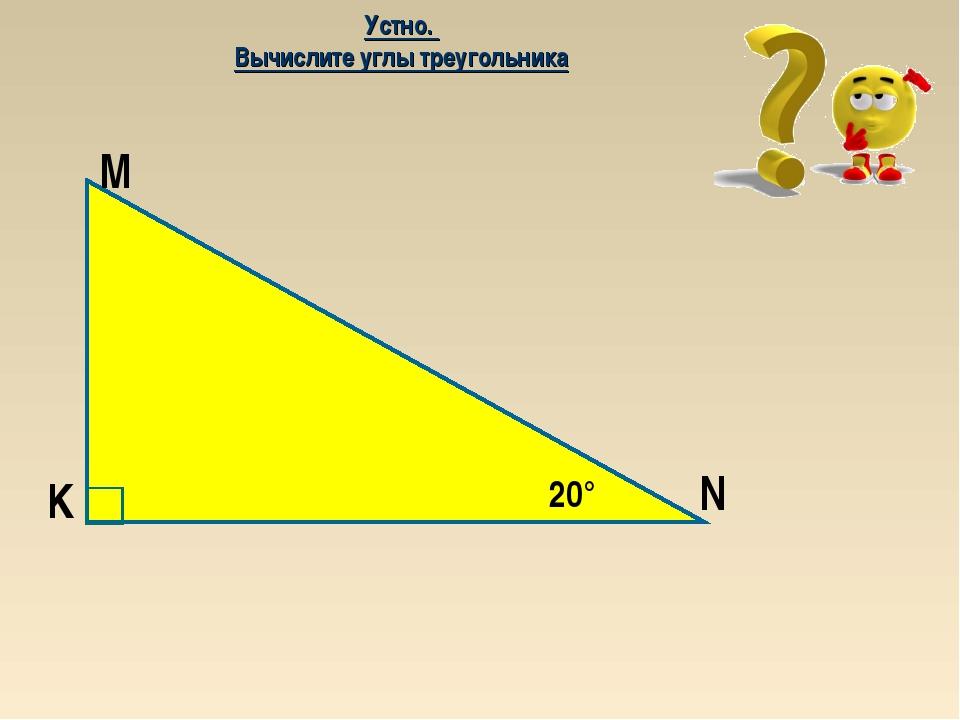 20° M K N Устно. Вычислите углы треугольника