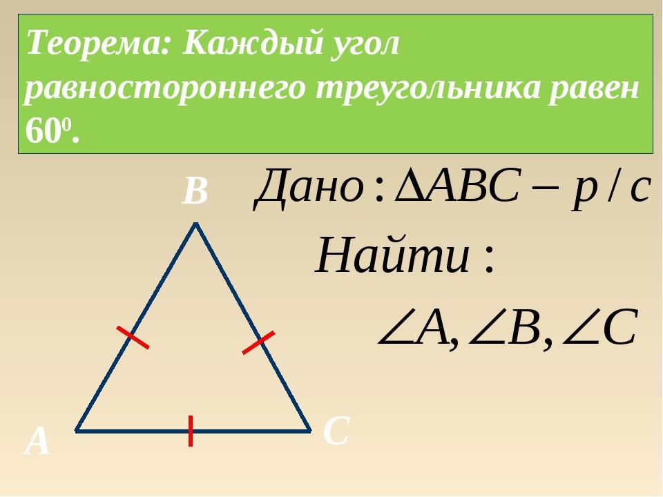 Теорема: Каждый угол равностороннего треугольника равен 600. A B C