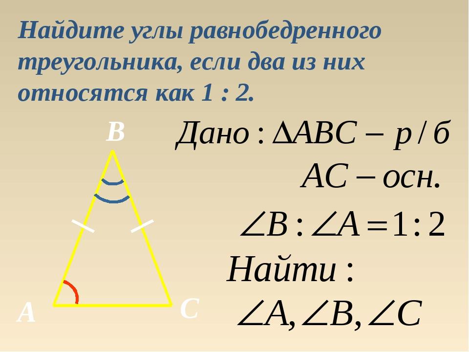 Найдите углы равнобедренного треугольника, если два из них относятся как 1 :...
