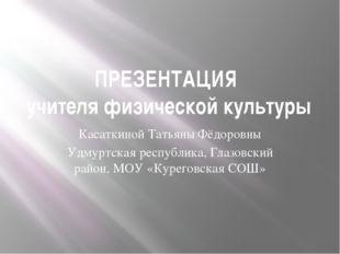 ПРЕЗЕНТАЦИЯ учителя физической культуры Касаткиной Татьяны Фёдоровны Удмуртск