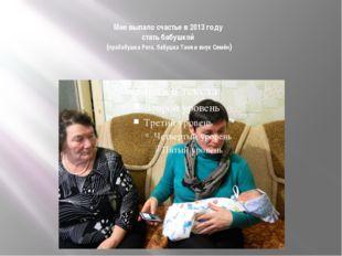 Мне выпало счастье в 2013 году стать бабушкой (прабабушка Рита, бабушка Таня