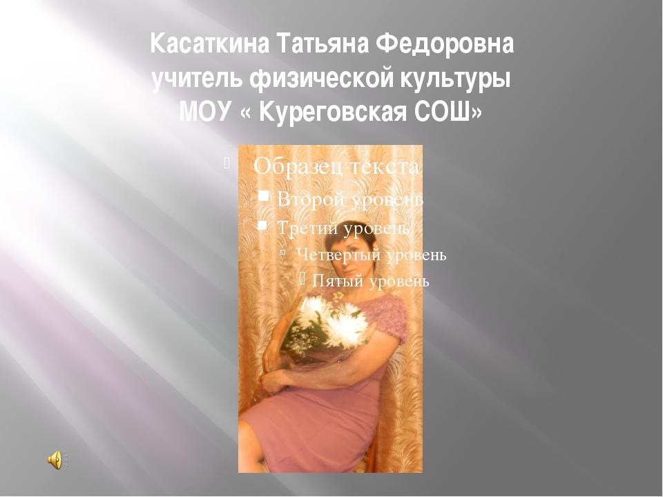Касаткина Татьяна Федоровна учитель физической культуры МОУ « Куреговская СОШ»