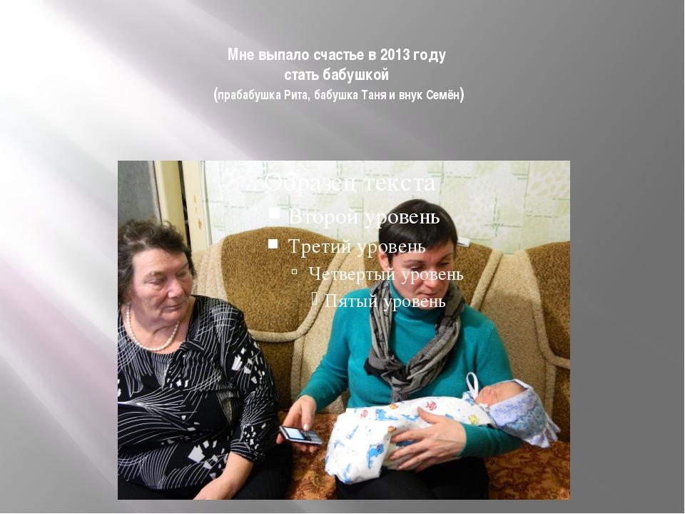 Мне выпало счастье в 2013 году стать бабушкой (прабабушка Рита, бабушка Таня...