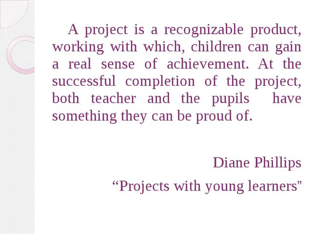A project is a recognizable product, working with which, children can gain a...