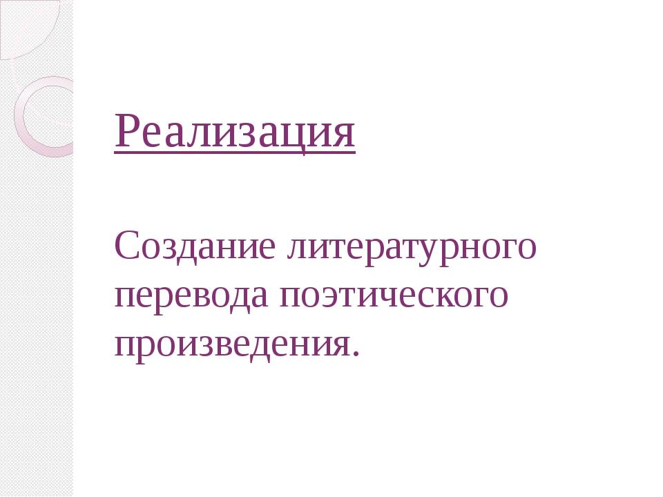 Реализация Создание литературного перевода поэтического произведения.
