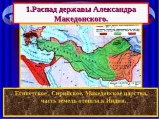 1.Распад державы Александра Македонского. После смерти Александра между его п