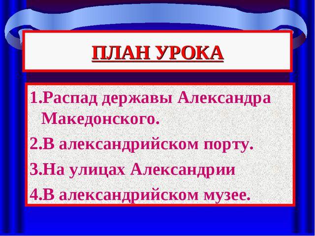 ПЛАН УРОКА 1.Распад державы Александра Македонского. 2.В александрийском порт...