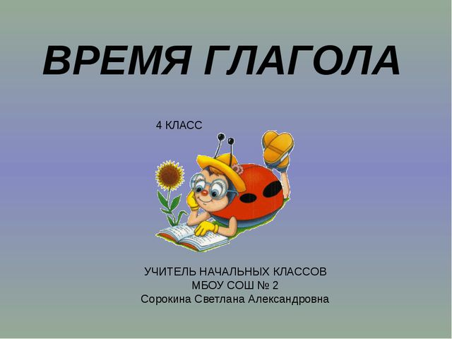 ВРЕМЯ ГЛАГОЛА 4 КЛАСС УЧИТЕЛЬ НАЧАЛЬНЫХ КЛАССОВ МБОУ СОШ № 2 Сорокина Светлан...