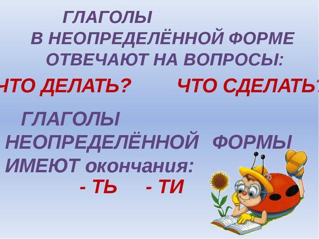 ГЛАГОЛЫ В НЕОПРЕДЕЛЁННОЙ ФОРМЕ  ОТВЕЧАЮТ НА ВОПРОСЫ: ЧТО ДЕЛАТЬ? ЧТО СД...