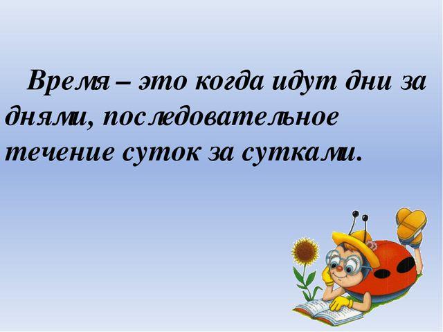 Время – это когда идут дни за днями, последовательное течение суток за сутка...